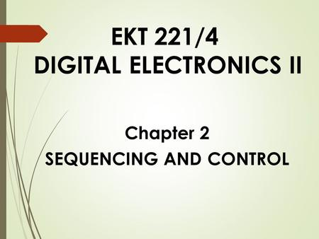 EKT 221/4 DIGITAL ELECTRONICS II Chapter 2 SEQUENCING AND CONTROL.