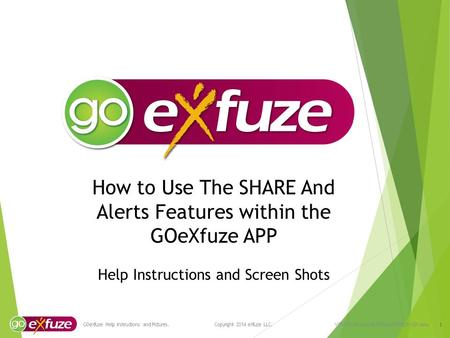 How to Use The SHARE And Alerts Features within the GOeXfuze APP Help Instructions and Screen Shots 1 GOeXfuze Help Instructions and Pictures. Copyright.