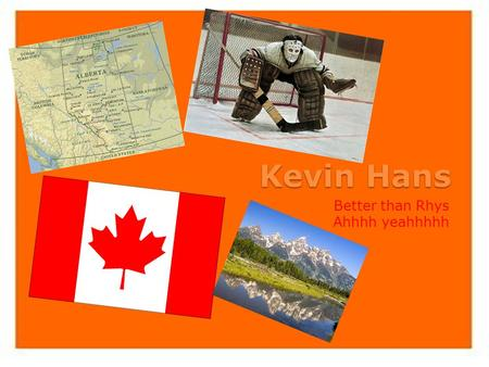 Kevin Hans Better than Rhys Ahhhh yeahhhhh. My Life I am Kevin Hans a fourteen year old Canadian. I am part Scottish, French, Irish and Austrian. My parents.