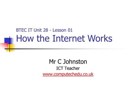 Mr C Johnston ICT Teacher www.computechedu.co.uk BTEC IT Unit 28 - Lesson 01 How the Internet Works.
