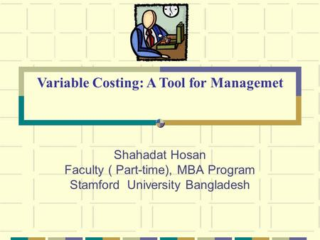 Shahadat Hosan Faculty ( Part-time), MBA Program Stamford University Bangladesh Variable Costing: A Tool for Managemet.