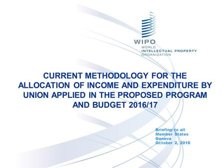 CURRENT METHODOLOGY FOR THE ALLOCATION OF INCOME AND EXPENDITURE BY UNION APPLIED IN THE PROPOSED PROGRAM AND BUDGET 2016/17 Briefing to all Member States.