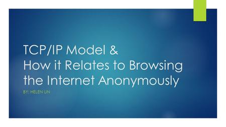 TCP/IP Model & How it Relates to Browsing the Internet Anonymously BY: HELEN LIN.