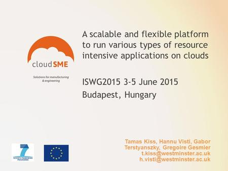 A scalable and flexible platform to run various types of resource intensive applications on clouds ISWG2015 3-5 June 2015 Budapest, Hungary Tamas Kiss,