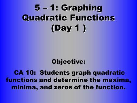 5 – 1: Graphing Quadratic Functions (Day 1 ) Objective: CA 10: Students graph quadratic functions and determine the maxima, minima, and zeros of the function.
