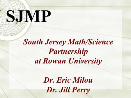 South Jersey Math/Science Partnership at Rowan University Dr. Eric Milou Dr. Jill Perry SJMP.