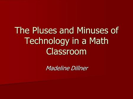 The Pluses and Minuses of Technology in a Math Classroom Madeline Dillner.