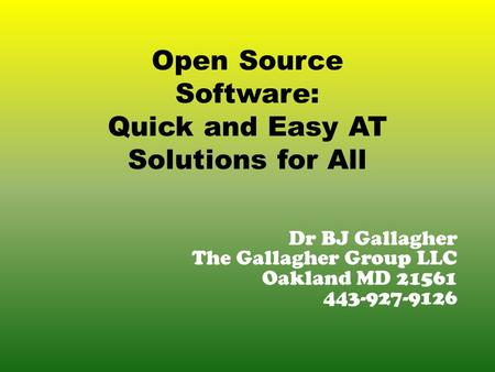Dr BJ Gallagher The Gallagher Group LLC Oakland MD 21561 443-927-9126 Open Source Software: Quick and Easy AT Solutions for All.