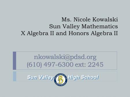 Ms. Nicole Kowalski Sun Valley Mathematics X Algebra II and Honors Algebra II.