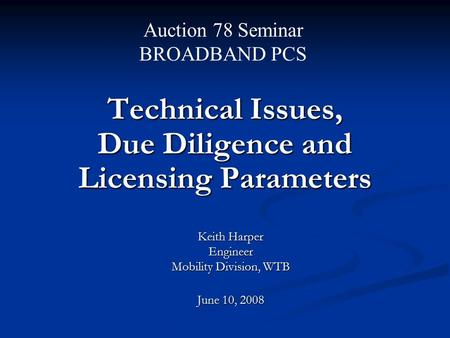 Technical Issues, Due Diligence and Licensing Parameters Keith Harper Engineer Mobility Division, WTB June 10, 2008 Auction 78 Seminar BROADBAND PCS.