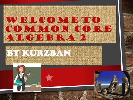 WELCOME TO COMMON CORE ALGEBRA 2 BY KURZBAN. WHERE DO I FIND OUT ABOUT CLASSROOM EXPECTATIONS, POLICIES, GRADING RULES, WEBSITE LINKS, MATERIAL NEEDED?