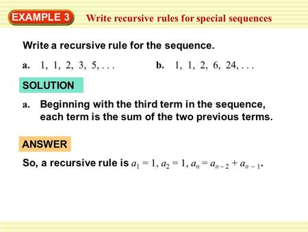 EXAMPLE 3 Write recursive rules for special sequences Write a recursive rule for the sequence. a. 1, 1, 2, 3, 5,...b. 1, 1, 2, 6, 24,... SOLUTION Beginning.