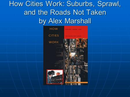 How Cities Work: Suburbs, Sprawl, and the Roads Not Taken by Alex Marshall.