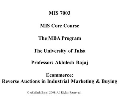 MIS 7003 MIS Core Course The MBA Program The University of Tulsa Professor: Akhilesh Bajaj Ecommerce: Reverse Auctions in Industrial Marketing & Buying.