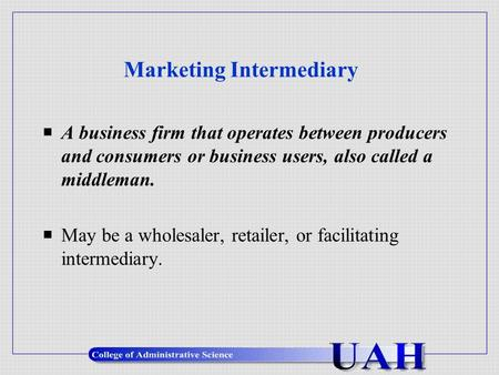 Marketing Intermediary  A business firm that operates between producers and consumers or business users, also called a middleman.  May be a wholesaler,