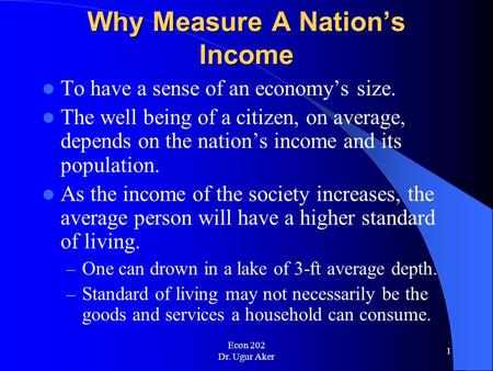 Econ 202 Dr. Ugur Aker 1 Why Measure A Nation's Income To have a sense of an economy's size. The well being of a citizen, on average, depends on the nation's.