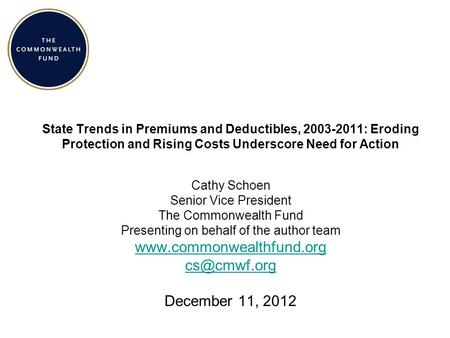 State Trends in Premiums and Deductibles, 2003-2011: Eroding Protection and Rising Costs Underscore Need for Action Cathy Schoen Senior Vice President.