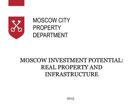2015 MOSCOW INVESTMENT POTENTIAL: REAL PROPERTY AND INFRASTRUCTURE MOSCOW CITY PROPERTY DEPARTMENT.