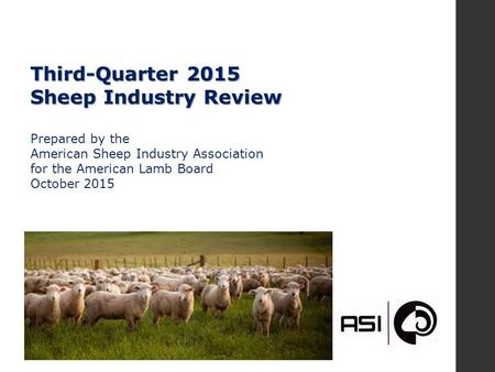 Third-Quarter 2015 Sheep Industry Review Prepared by the American Sheep Industry Association for the American Lamb Board October 2015.
