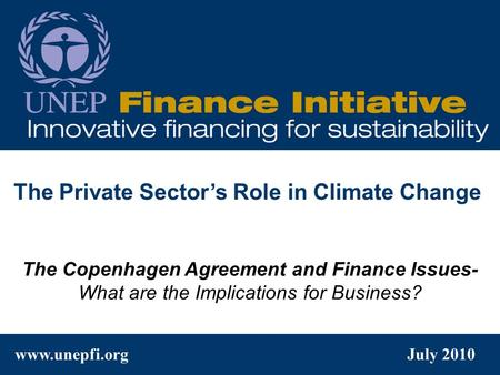 Www.unepfi.org July 2010 The Copenhagen Agreement and Finance Issues- What are the Implications for Business? The Private Sector's Role in Climate Change.