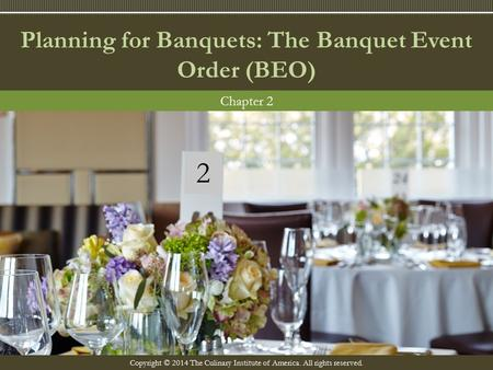Copyright © 2014 The Culinary Institute of America. All rights reserved. Planning for Banquets: The Banquet Event Order (BEO) Chapter 2 2.