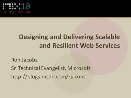 Designing and Delivering Scalable and Resilient Web Services Ron Jacobs Sr. Technical Evangelist, Microsoft