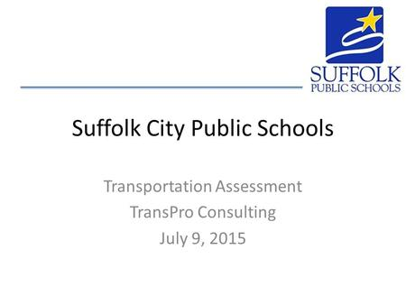 Suffolk City Public Schools Transportation Assessment TransPro Consulting July 9, 2015.