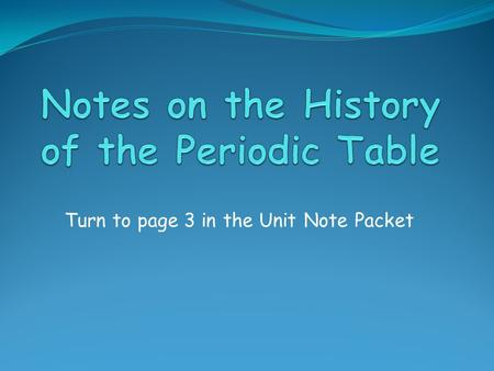 Turn to page 3 in the Unit Note Packet. History of the Periodic Table In the mid-1800's, Dimitri Mendeleev published a table of all of the known elements,