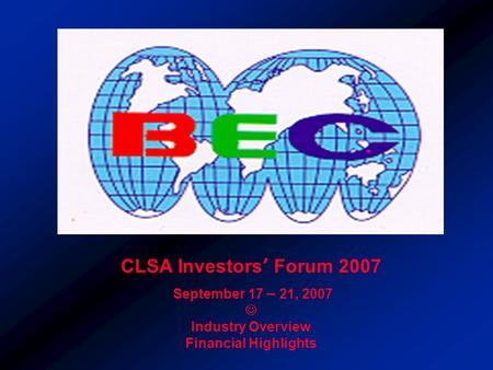 CLSA Investors' Forum 2007 September 17 – 21, 2007 Industry Overview Financial Highlights.