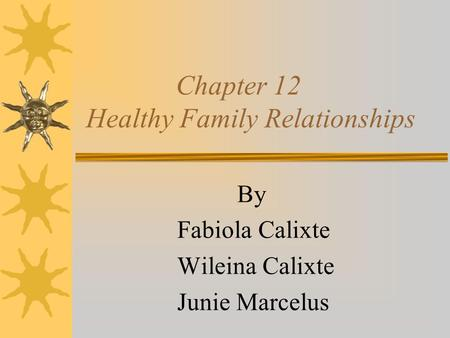 Chapter 12 Healthy Family Relationships By Fabiola Calixte Wileina Calixte Junie Marcelus.