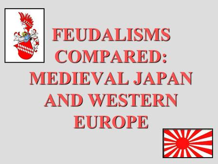 FEUDALISMS COMPARED: MEDIEVAL JAPAN AND WESTERN EUROPE.