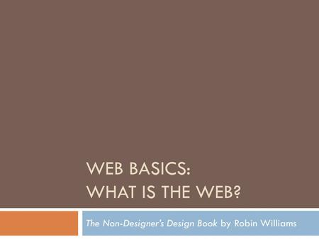 WEB BASICS: WHAT IS THE WEB? The Non-Designer's Design Book by Robin Williams.