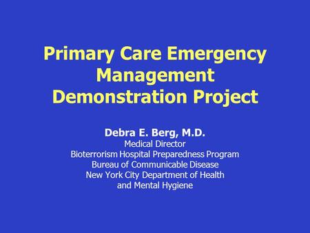 Primary Care Emergency Management Demonstration Project Debra E. Berg, M.D. Medical Director Bioterrorism Hospital Preparedness Program Bureau of Communicable.