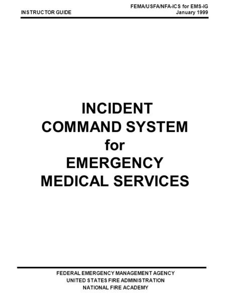 INCIDENT COMMAND SYSTEM for EMERGENCY MEDICAL SERVICES FEDERAL EMERGENCY MANAGEMENT AGENCY UNITED STATES FIRE ADMINISTRATION NATIONAL FIRE ACADEMY INSTRUCTOR.