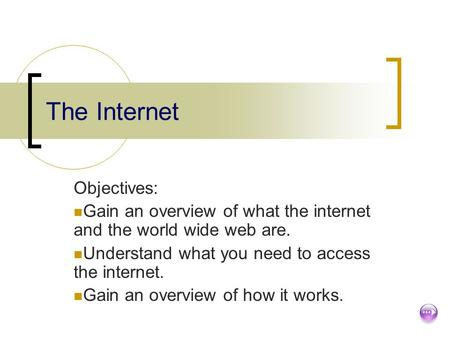 The Internet Objectives: Gain an overview of what the internet and the world wide web are. Understand what you need to access the internet. Gain an overview.
