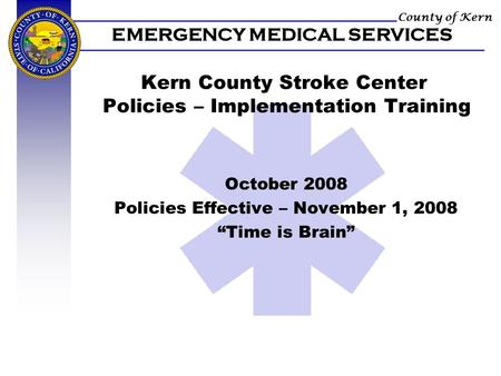 County of Kern EMERGENCY MEDICAL SERVICES Kern County Stroke Center Policies – Implementation Training October 2008 Policies Effective – November 1, 2008.