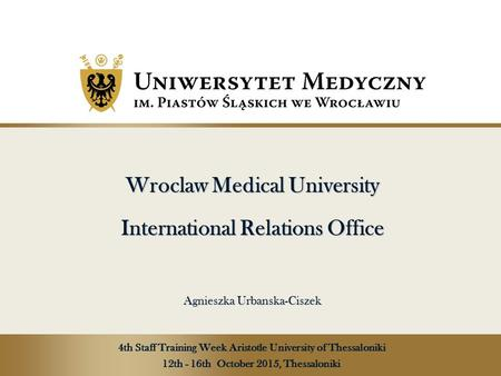 Wroclaw Medical University International Relations Office Agnieszka Urbanska-Ciszek Wroclaw Medical University International Relations Office Agnieszka.