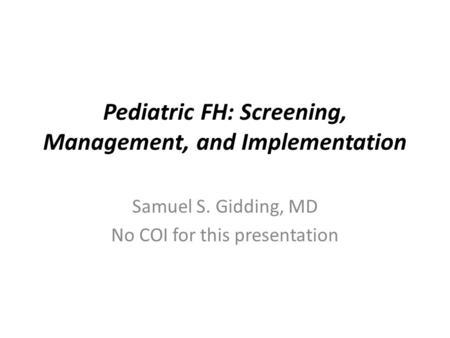 Pediatric FH: Screening, Management, and Implementation Samuel S. Gidding, MD No COI for this presentation.