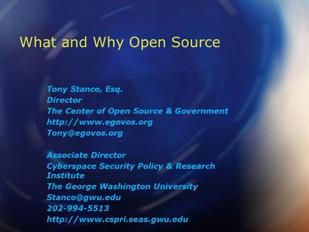 What and Why Open Source Tony Stanco, Esq. Director The Center of Open Source & Government  Associate Director Cyberspace.