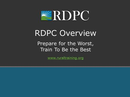 Prepare for the Worst, Train To Be the Best RDPC Overview www.ruraltraining.org.