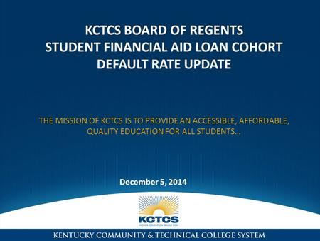 KCTCS BOARD OF REGENTS KCTCS BOARD OF REGENTS STUDENT FINANCIAL AID LOAN COHORT DEFAULT RATE UPDATE THE MISSION OF KCTCS IS TO PROVIDE AN ACCESSIBLE, AFFORDABLE,