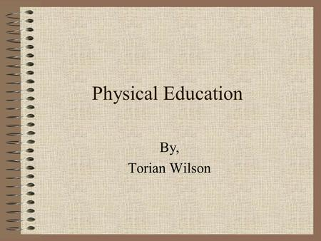 Physical Education By, Torian Wilson. What it's All About The teachers are trying to keep us in shape and in the physical fitness zone. The plan is.