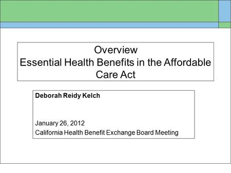 Overview Essential Health Benefits in the Affordable Care Act Deborah Reidy Kelch January 26, 2012 California Health Benefit Exchange Board Meeting.