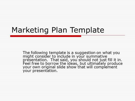 Marketing Plan Template The following template is a suggestion on what you might consider to include in your summative presentation. That said, you should.