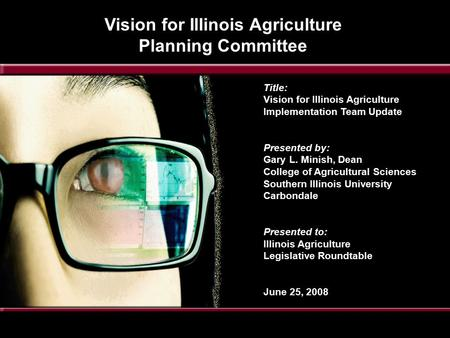 Title: Vision for Illinois Agriculture Implementation Team Update Presented by: Gary L. Minish, Dean College of Agricultural Sciences Southern Illinois.