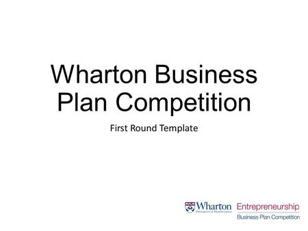 Wharton Business Plan Competition First Round Template.