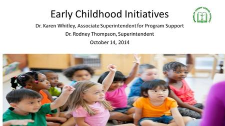 Early Childhood Initiatives Dr. Karen Whitley, Associate Superintendent for Program Support Dr. Rodney Thompson, Superintendent October 14, 2014.