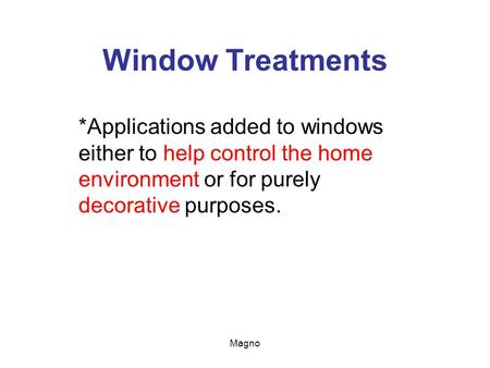 Window Treatments *Applications added to windows either to help control the home environment or for purely decorative purposes. Magno.