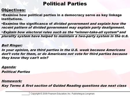 Copyright © 2009 Pearson Education, Inc. Publishing as Longman. Political Parties Objectives: Examine how political parties in a democracy serve as key.
