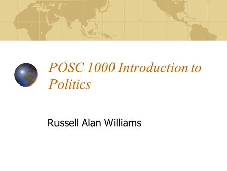 POSC 1000 Introduction to Politics Russell Alan Williams.